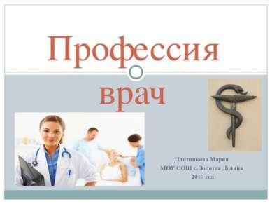 Плотникова Мария МОУ СОШ с. Золотая Долина 2010 год Профессия врач