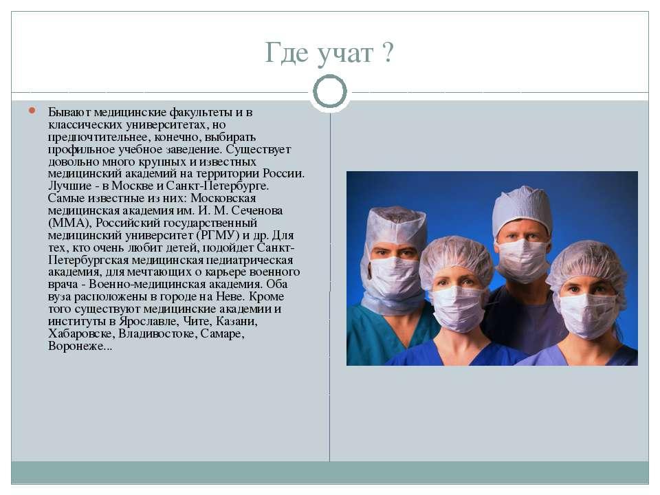 Где учат ? Бывают медицинские факультеты и в классических университетах, но п...