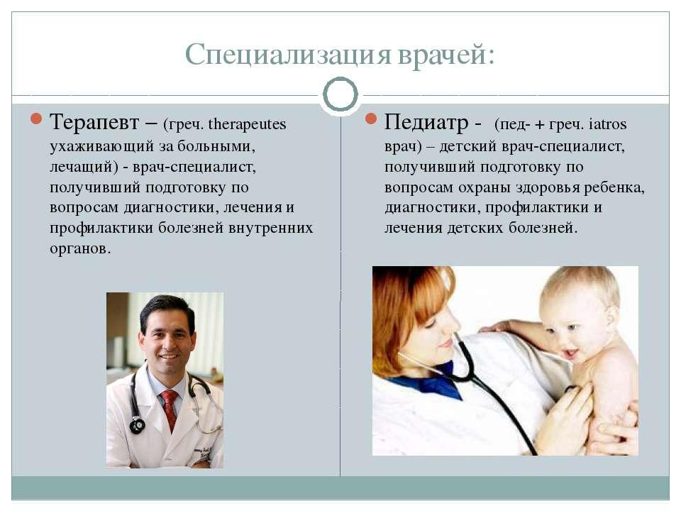 Специализация врачей: Терапевт – (греч. therapeutes ухаживающий за больными, ...