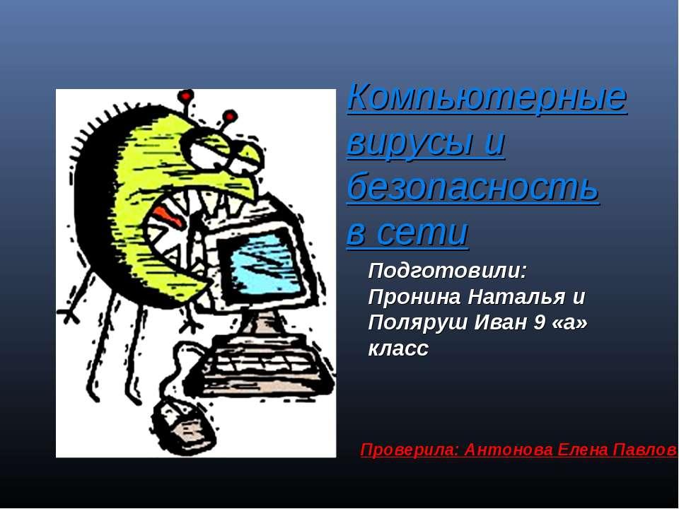 Компьютерные вирусы и безопасность в сети Подготовили: Пронина Наталья и Поля...