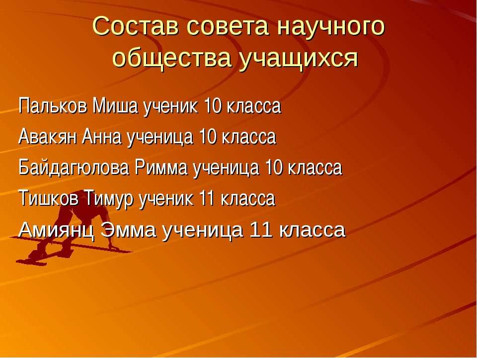 Состав совета научного общества учащихся Пальков Миша ученик 10 класса Авакян...