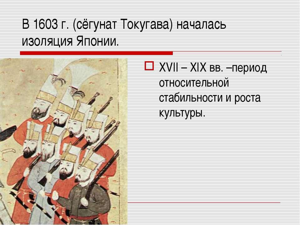 В 1603 г. (сёгунат Токугава) началась изоляция Японии. XVII – XIX вв. –период...