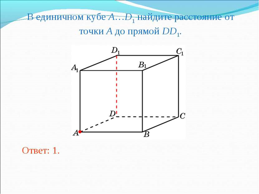 В единичном кубе A…D1 найдите расстояние от точки A до прямой DD1. Ответ: 1.
