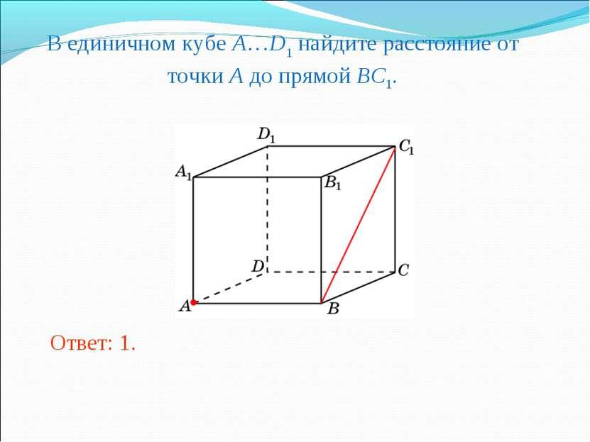 В единичном кубе A…D1 найдите расстояние от точки A до прямой BC1. Ответ: 1.