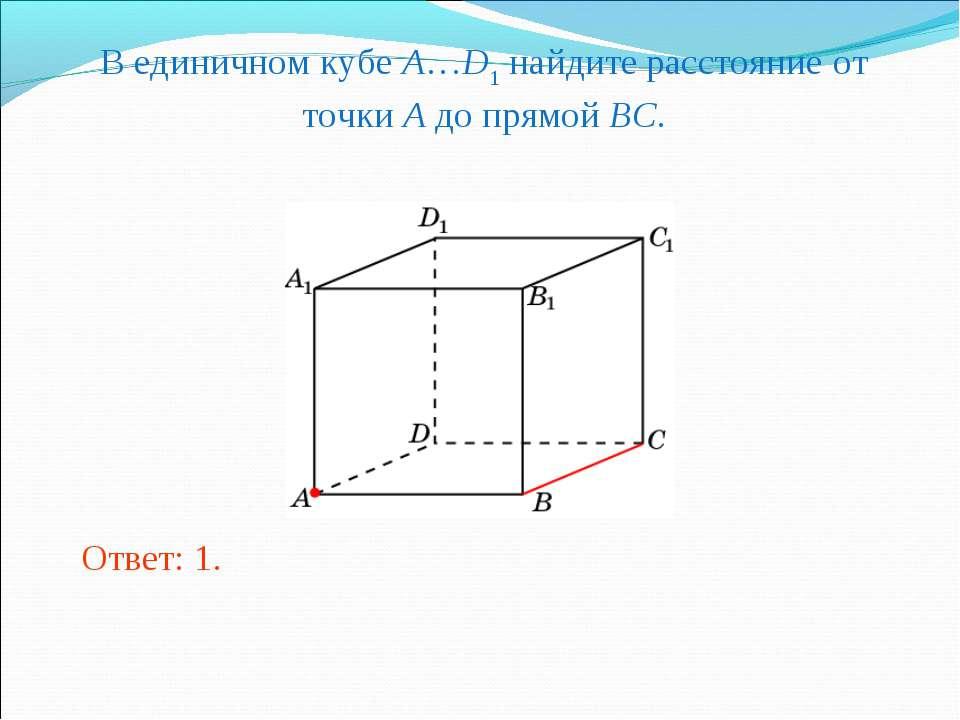 В единичном кубе A…D1 найдите расстояние от точки A до прямой BC. Ответ: 1.