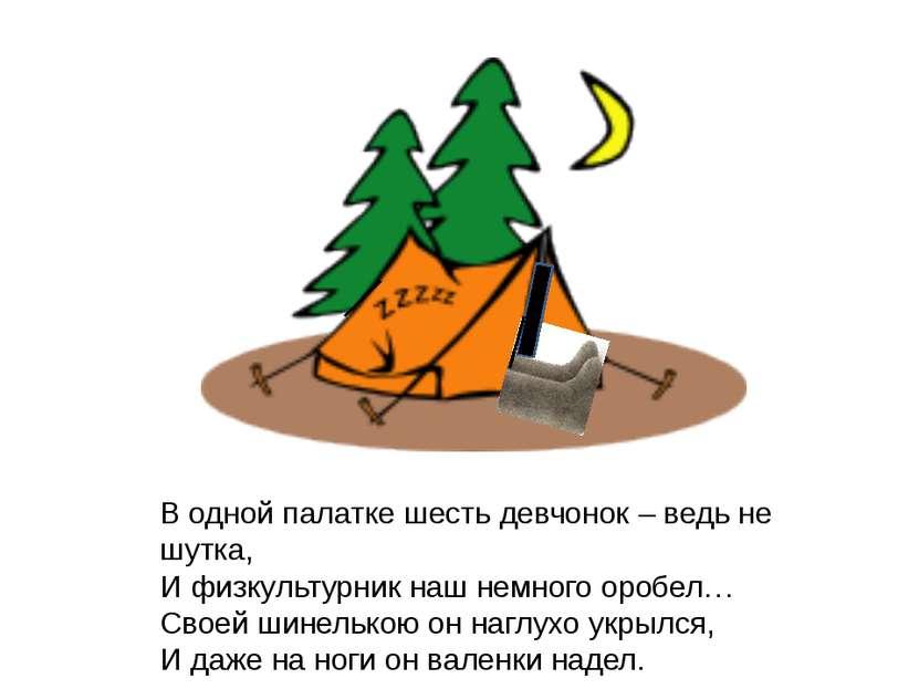 В одной палатке шесть девчонок – ведь не шутка, И физкультурник наш немного о...