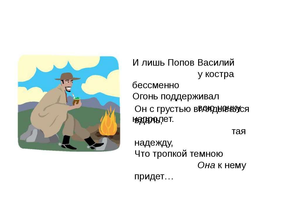 И лишь Попов Василий у костра бессменно Огонь поддерживал всю ночку напролет....
