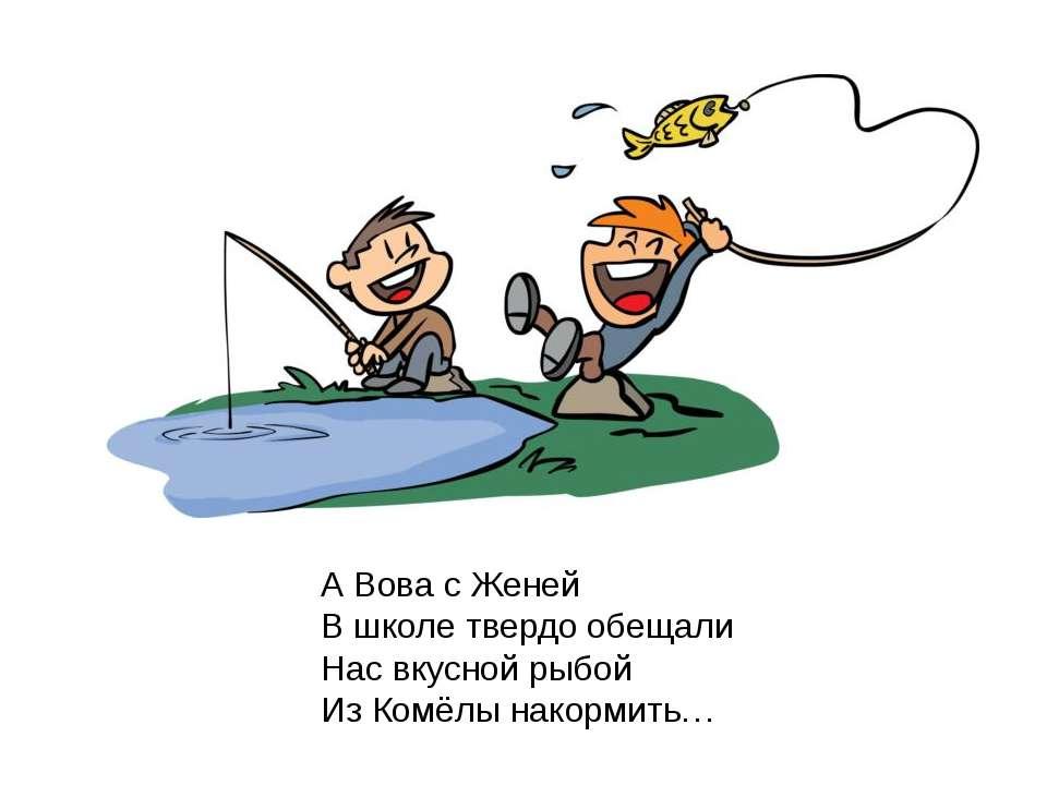А Вова с Женей В школе твердо обещали Нас вкусной рыбой Из Комёлы накормить… ...