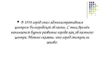 В1954город стал административным центромБелгородской области. С этих времё...