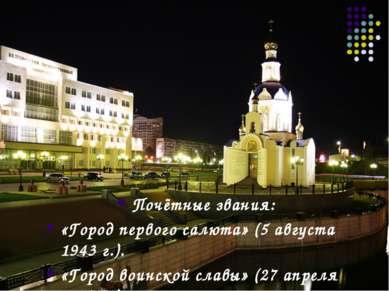 Почётные звания: «Город первого салюта» (5 августа 1943г.). «Город воинской ...
