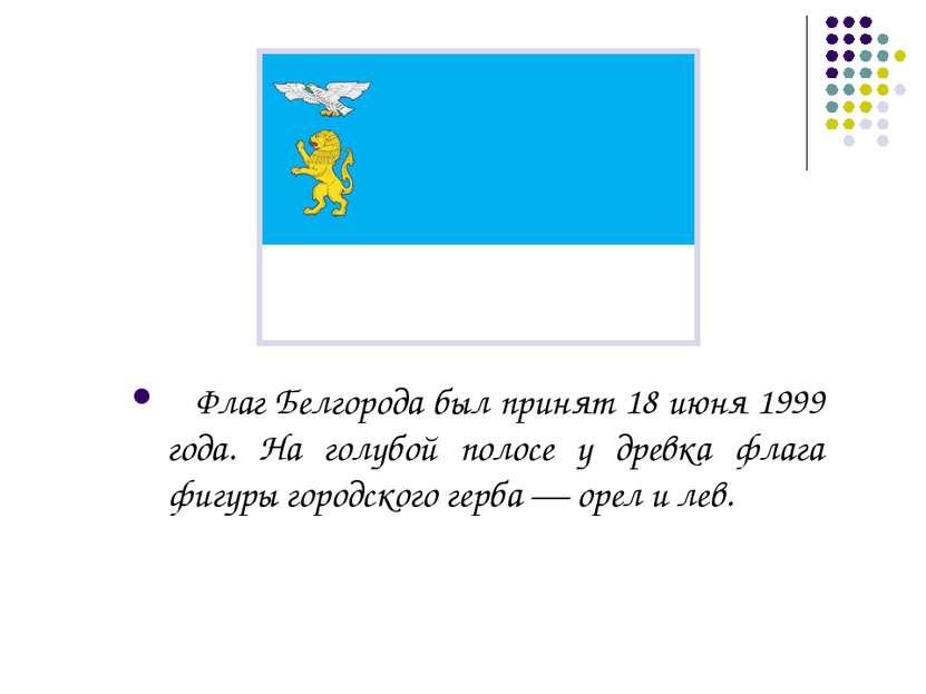 Флаг Белгорода был принят 18 июня 1999 года. На голубой полосе у древка флага...