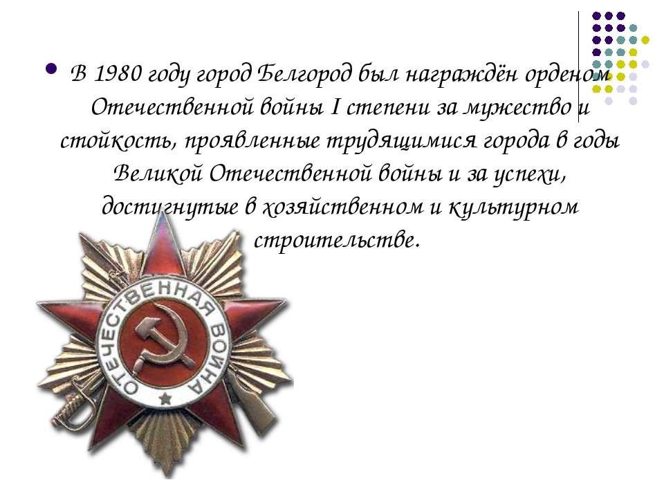 В1980 годугород Белгород был награждёнорденом Отечественной войны I степен...