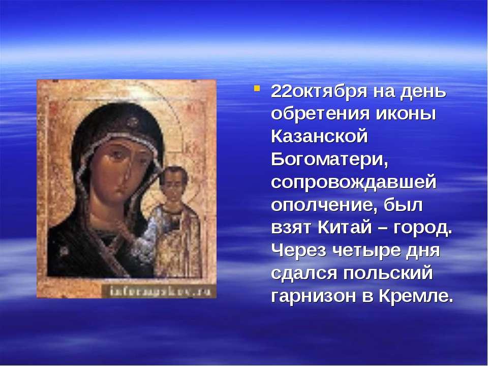 22октября на день обретения иконы Казанской Богоматери, сопровождавшей ополче...