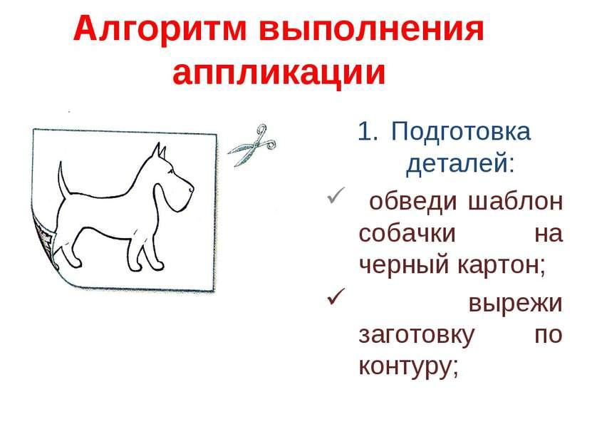 Алгоритм выполнения аппликации Подготовка деталей: обведи шаблон собачки на ч...