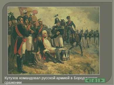 Кутузов командовал русской армией в Бородинском сражении