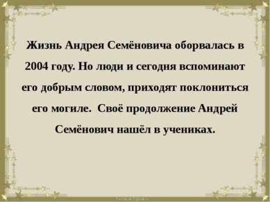 Жизнь Андрея Семёновича оборвалась в 2004 году. Но люди и сегодня вспоминают ...