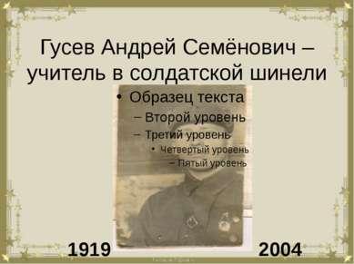 Гусев Андрей Семёнович – учитель в солдатской шинели 1919 2004