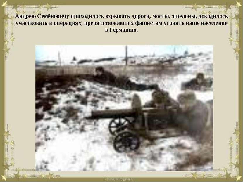 Андрею Семёновичу приходилось взрывать дороги, мосты, эшелоны, доводилось уча...