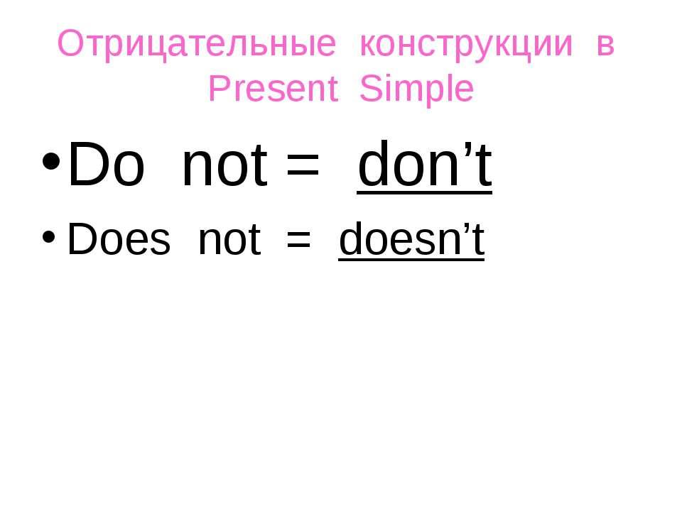 Oтрицательные конструкции в Present Simple Do not = don't Does not = doesn't