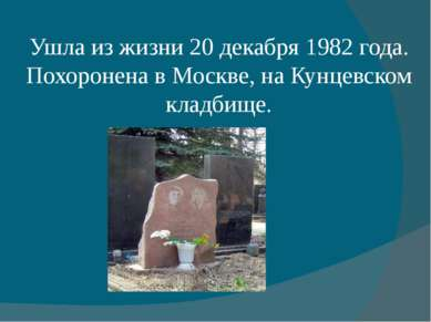 Ушла из жизни20 декабря1982 года. Похоронена в Москве, наКунцевском кладбище.