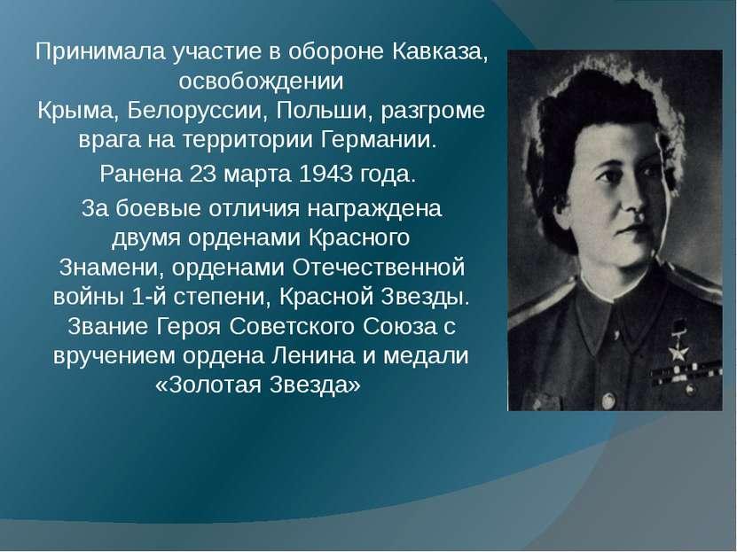 Принимала участие вобороне Кавказа, освобождении Крыма,Белоруссии,Польши, ...
