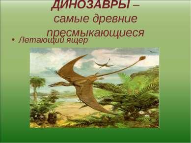 ДИНОЗАВРЫ – самые древние пресмыкающиеся Летающий ящер