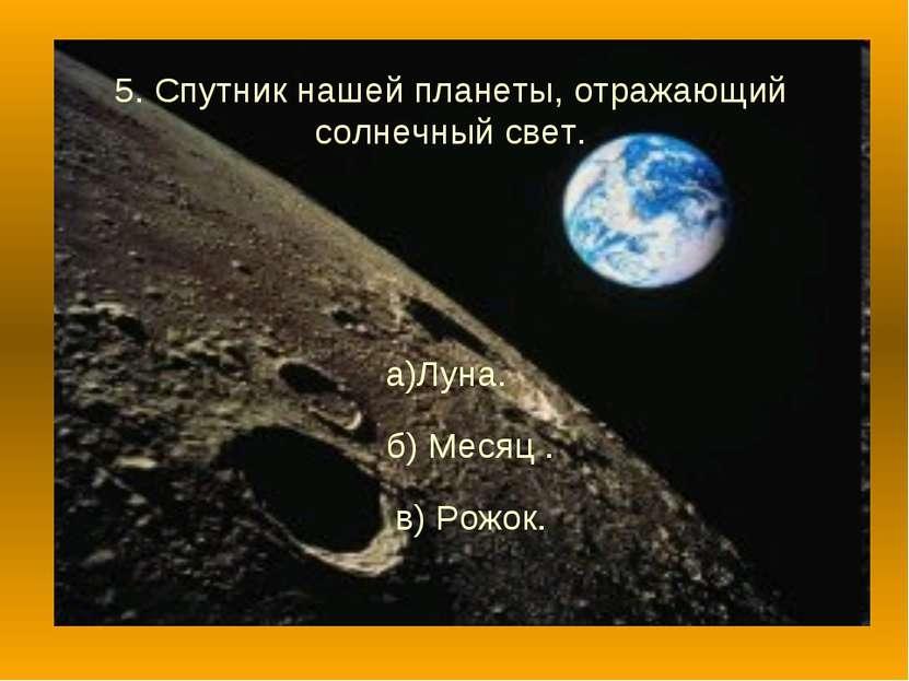 5. Спутник нашей планеты, отражающий солнечный свет. а)Луна. б) Месяц . в) Ро...