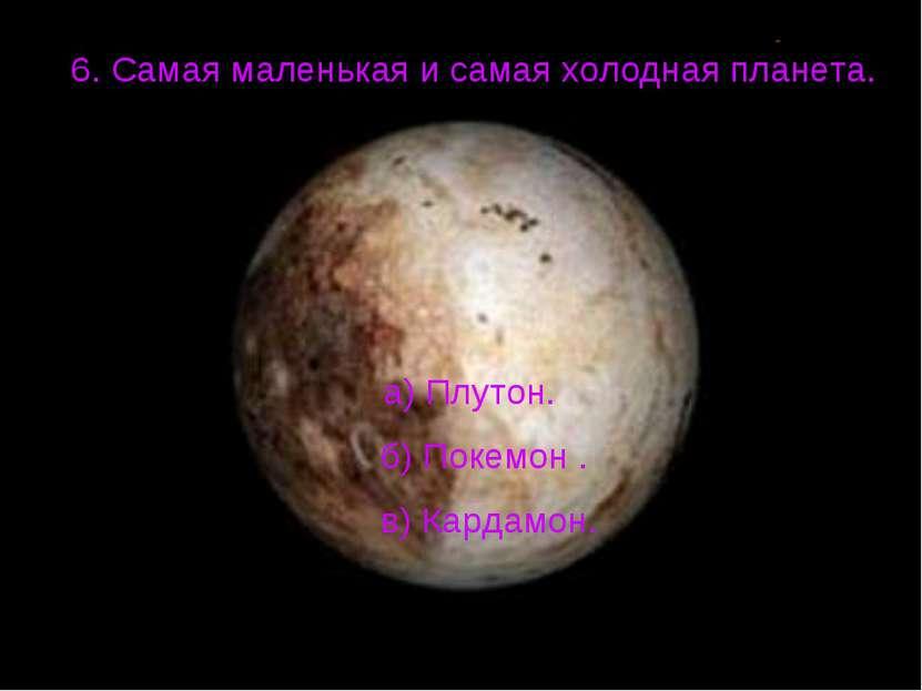 6. Самая маленькая и самая холодная планета. а) Плутон. б) Покемон . в) Карда...