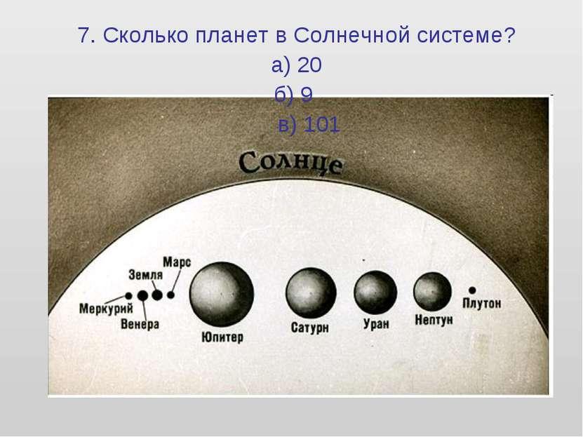 7. Сколько планет в Солнечной системе? а) 20 б) 9 в) 101