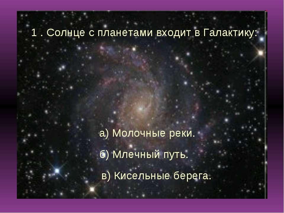 1 . Солнце с планетами входит в Галактику: а) Молочные реки. б) Млечный путь....