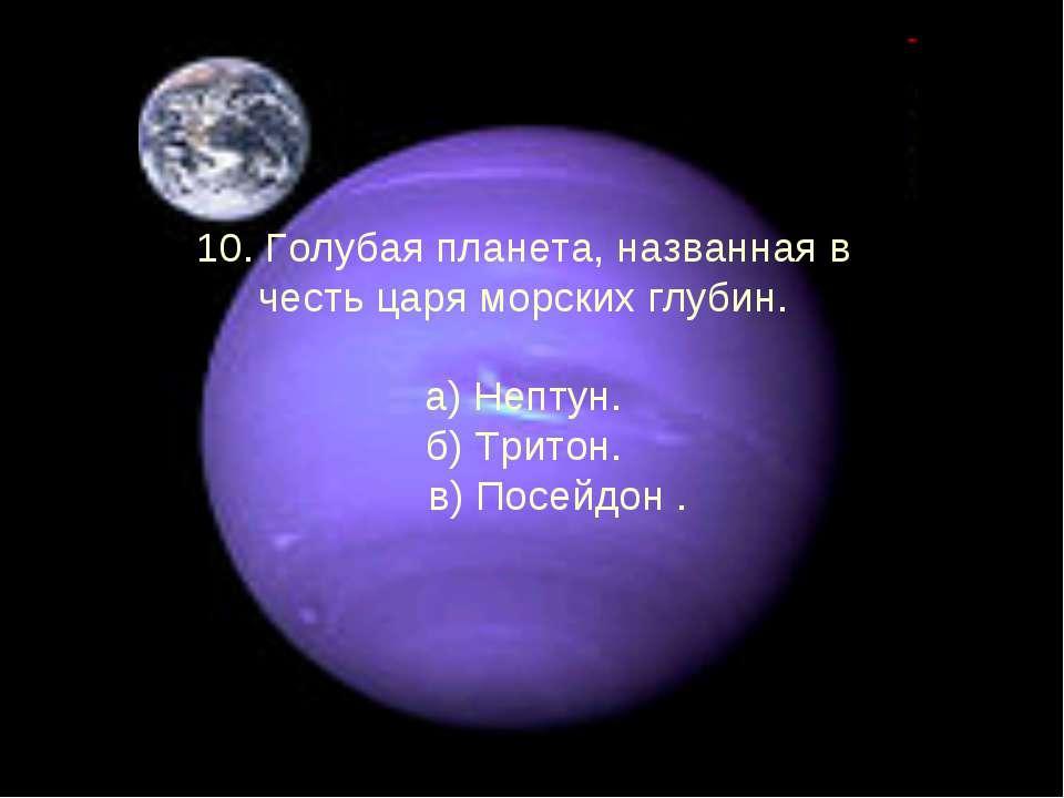 10. Голубая планета, названная в честь царя морских глубин. а) Нептун. б) Три...