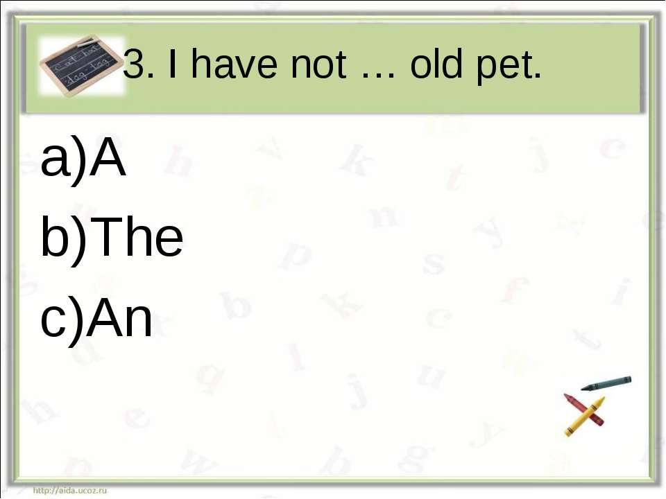 3. I have not … old pet. A The An