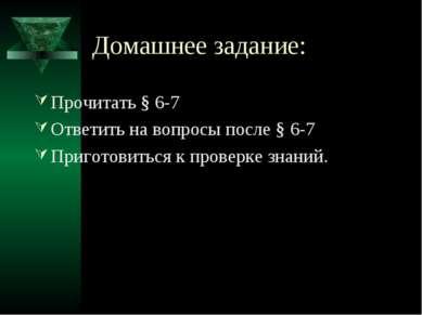 Домашнее задание: Прочитать § 6-7 Ответить на вопросы после § 6-7 Приготовить...