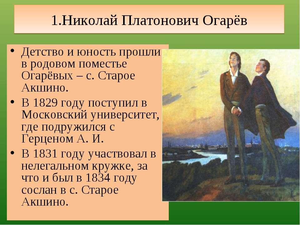 1.Николай Платонович Огарёв Детство и юность прошли в родовом поместье Огарёв...