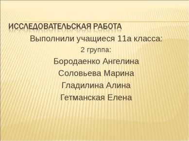 Выполнили учащиеся 11а класса: 2 группа: Бородаенко Ангелина Соловьева Марина...