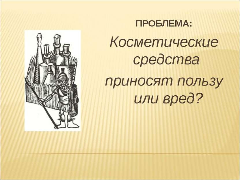 ПРОБЛЕМА: Косметические средства приносят пользу или вред?