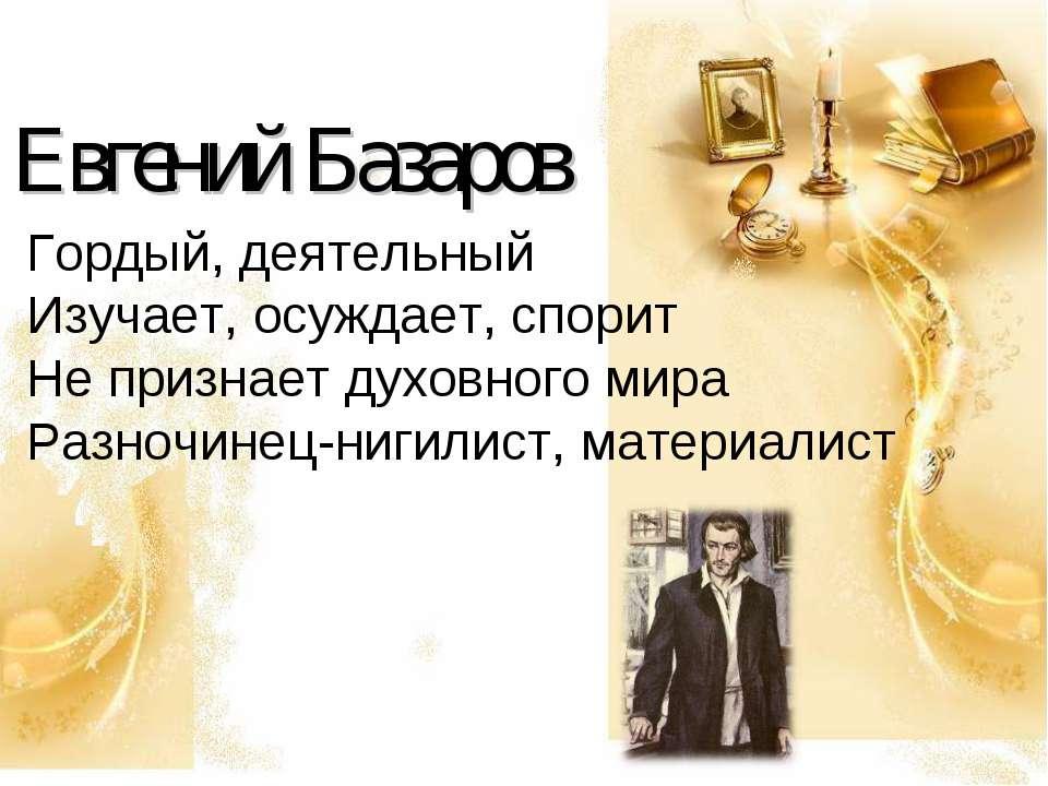 Евгений Базаров Гордый, деятельный Изучает, осуждает, спорит Не признает духо...