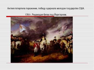 Англия потерпела поражение, победу одержало молодое государство США. 1781г. Р...