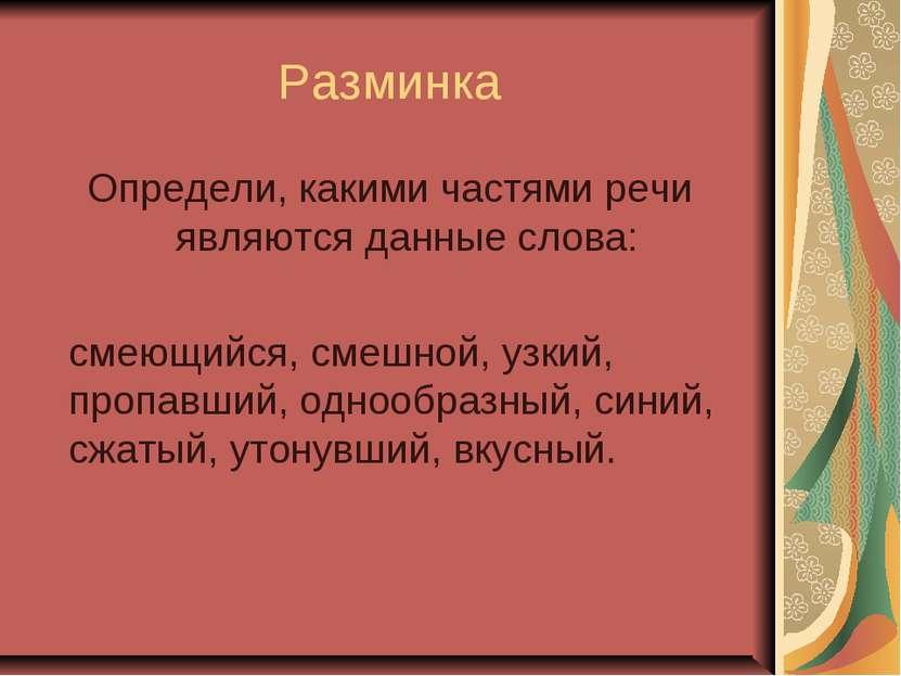 Разминка Определи, какими частями речи являются данные слова: смеющийся, смеш...