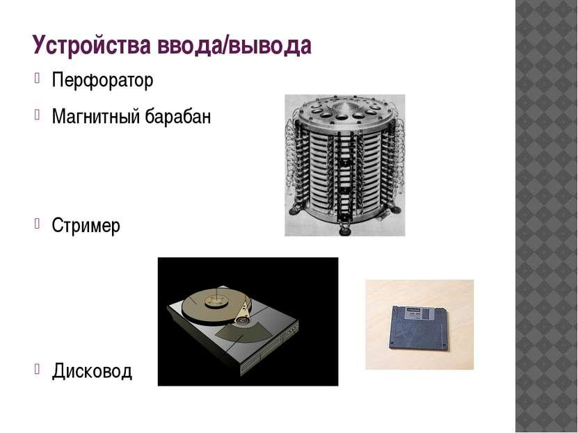Устройства ввода/вывода Перфоратор Магнитный барабан Стример Дисковод
