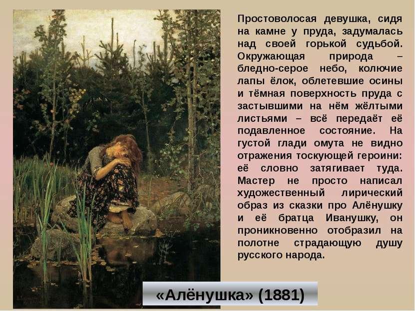 «Алёнушка» (1881) Простоволосая девушка, сидя на камне у пруда, задумалась на...