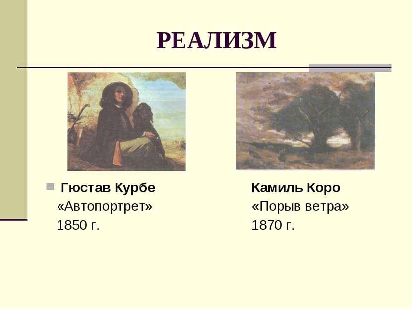 РЕАЛИЗМ Гюстав Курбе Камиль Коро «Автопортрет» «Порыв ветра» 1850 г. 1870 г.