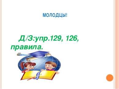 МОЛОДЦЫ! Д/З:упр.129, 126, правила.