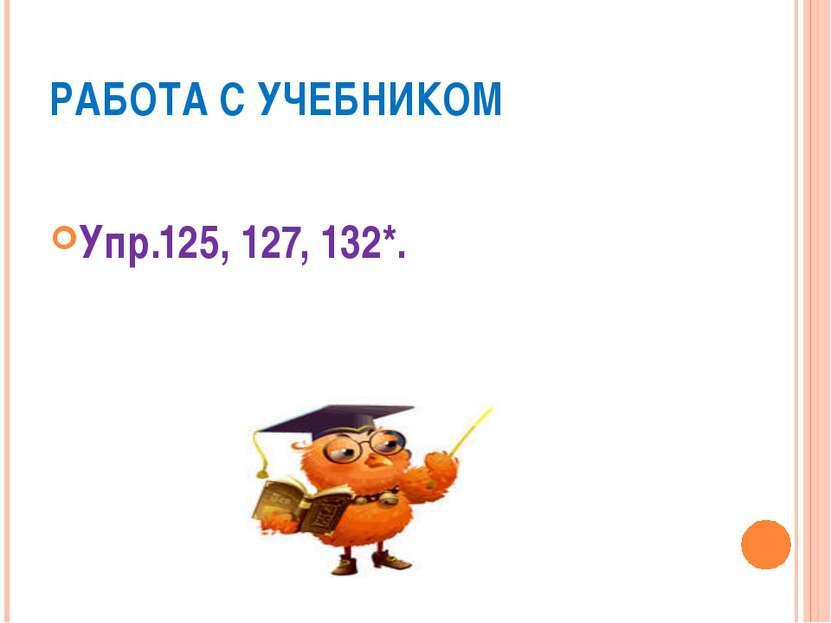 РАБОТА С УЧЕБНИКОМ Упр.125, 127, 132*.