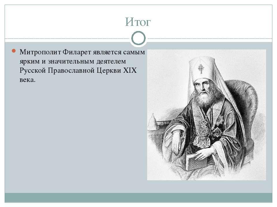 Итог Митрополит Филарет является самым ярким и значительным деятелем Русской ...