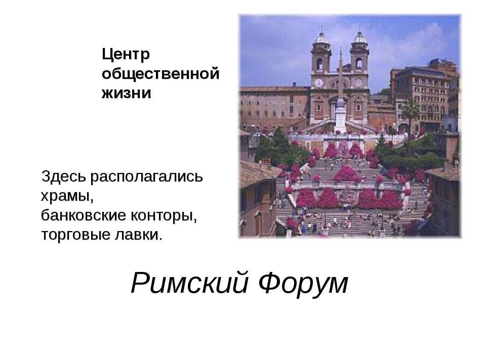 Римский Форум Центр общественной жизни Здесь располагались храмы, банковские ...