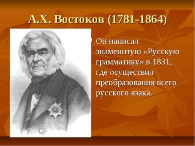 А.Х. Востоков (1781-1864) Он написал знаменитую «Русскую грамматику» в 1831, ...