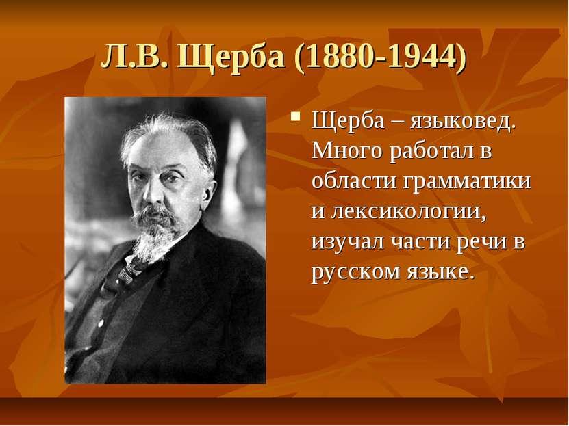 Л.В. Щерба (1880-1944) Щерба – языковед. Много работал в области грамматики и...