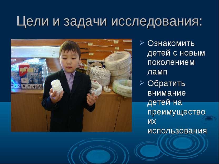 Цели и задачи исследования: Ознакомить детей с новым поколением ламп Обратить...