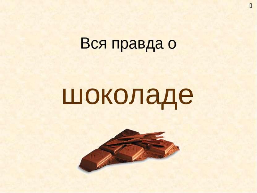 Вся правда о шоколаде ﻙ